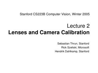 Stanford CS223B Computer Vision, Winter 2005 Lecture 2  Lenses and Camera Calibration