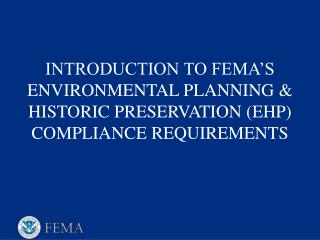 INTRODUCTION TO FEMA S ENVIRONMENTAL PLANNING  HISTORIC PRESERVATION EHP COMPLIANCE REQUIREMENTS