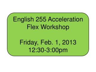 English 255 Acceleration  Flex Workshop Friday, Feb. 1, 2013 12:30-3:00pm
