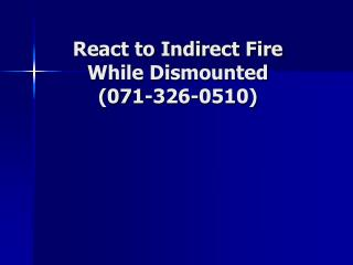 React to Indirect Fire While Dismounted  (071-326-0510)
