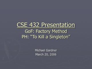 "CSE 432 Presentation GoF: Factory Method PH: ""To Kill a Singleton"""