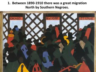 1.  Between 1890-1910 there was a great migration North by Southern Negroes.