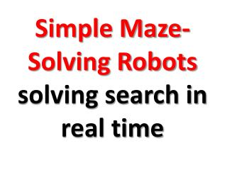 Simple Maze-Solving Robots  solving search in real time
