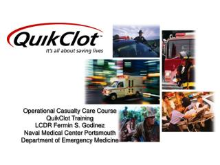 Operational Casualty Care Course QuikClot Training LCDR Fermin S. Godinez Naval Medical Center Portsmouth Department of