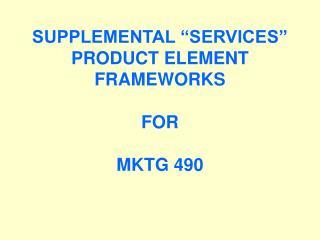 """SUPPLEMENTAL """"SERVICES"""" PRODUCT ELEMENT FRAMEWORKS FOR MKTG 490"""