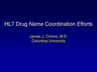 HL7 Drug Name Coordination Efforts James J. Cimino, M.D. Columbia University