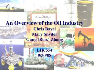 An Overview of the Oil Industry Chris Bayci Mary Snyder Gang (Ross) Zhang LIR 554 9/30/08