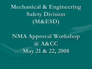 Mechanical & Engineering  Safety Division (M&ESD) NMA Approval Workshop @ A&CC May 21 & 22, 2008
