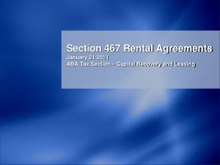 Section 467 Rental Agreements January 21 2011 ABA Tax Section – Capital Recovery and Leasing