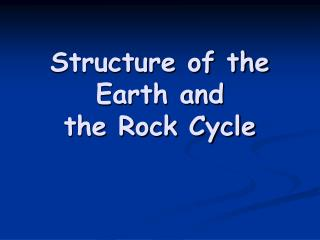 Structure of the Earth and  the Rock Cycle