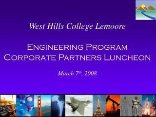 West Hills College Lemoore Engineering Program  Corporate Partners Luncheon March 7 th , 2008