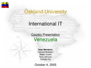 Oakland University International IT Country Presentation Venezuela Team Members: Leonard Babajan Walter Cooke Terry Joh