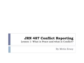 JRN 487 Conflict Reporting Lesson 1: What is Peace and what is Conflict?