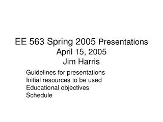 EE 563 Spring 2005  Presentations April 15, 2005 Jim Harris