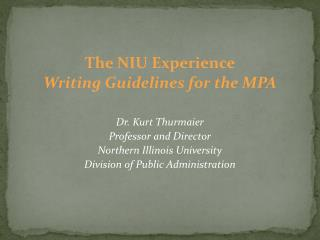 The NIU Experience Writing Guidelines for the MPA Dr. Kurt  Thurmaier Professor and Director