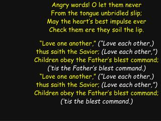 Angry words! O let them never From the tongue unbridled slip; May the heart's best impulse ever