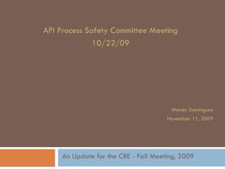 API Process Safety Committee Meeting 10/22/09 Wendy Dominguez November 11, 2009