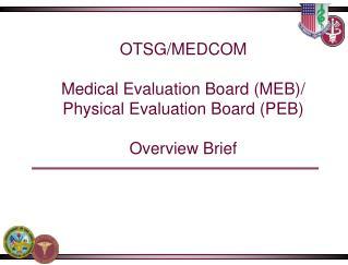 OTSG/MEDCOM Medical Evaluation Board (MEB)/ Physical Evaluation Board (PEB)  Overview Brief