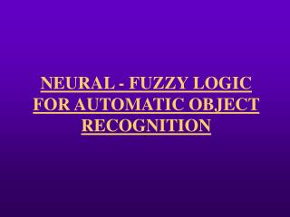 NEURAL - FUZZY LOGIC FOR AUTOMATIC OBJECT RECOGNITION