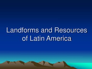 Landforms and Resources of Latin America