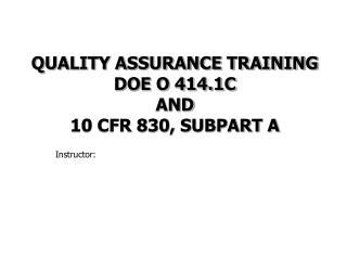 QUALITY ASSURANCE TRAINING  DOE O 414.1C  AND 10 CFR 830, SUBPART A