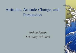 Attitudes, Attitude Change, and  Persuasion