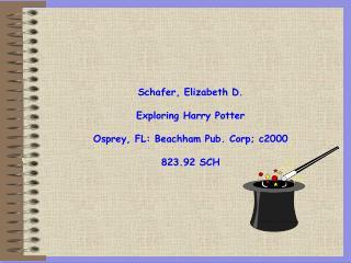 Schafer, Elizabeth D. Exploring Harry Potter Osprey, FL: Beachham Pub. Corp; c2000 823.92 SCH