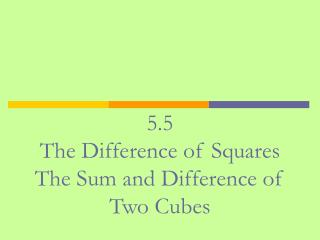 5.5 The Difference of Squares The Sum and Difference of Two Cubes