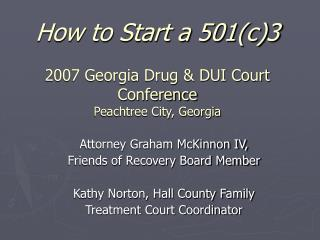 How to Start a 501(c)3 2007 Georgia Drug & DUI Court Conference Peachtree City, Georgia