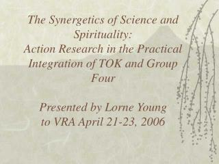 The Synergetics of Science and Spirituality:  Action Research in the Practical Integration of TOK and Group Four   Prese