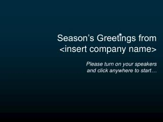 Season's Greetings from <insert company name> Please turn on your speakers