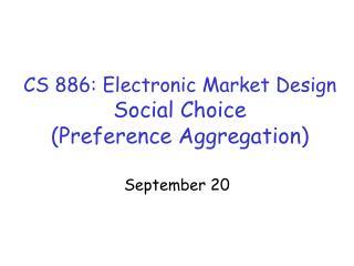 CS 886: Electronic Market Design Social Choice (Preference Aggregation)