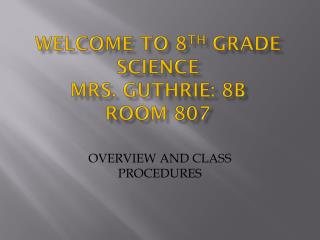 Welcome to 8 th  Grade Science Mrs. Guthrie: 8B Room 807