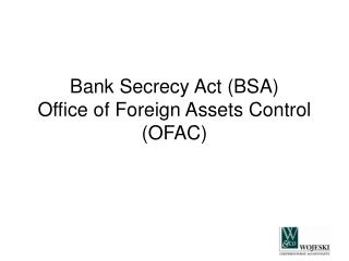 Bank Secrecy Act (BSA) Office of Foreign Assets Control (OFAC)