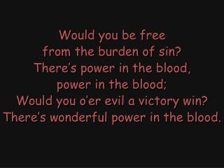 Would you be free from the burden of sin? There's power in the blood, power in the blood;