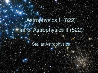Astrophysics II (822) Intro. Astrophysics II (522) Stellar Astrophysics