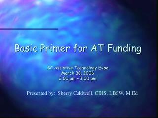 Basic Primer for AT Funding SC Assistive Technology Expo March 30, 2006 2:00 pm – 3:00 pm