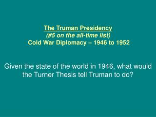 The Truman Presidency (#5 on the all-time list)  Cold War Diplomacy – 1946 to 1952