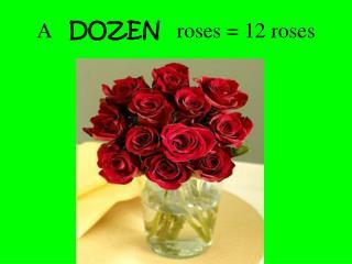 A    DOZEN    roses = 12 roses