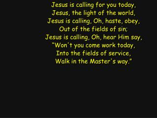 Jesus is calling for you today, Jesus, the light of the world, Jesus is calling, Oh, haste, obey,