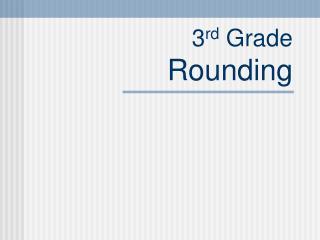 3 rd  Grade Rounding