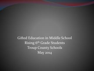 Gifted Education in Middle School Rising 6 th  Grade Students Troup County Schools May 2014