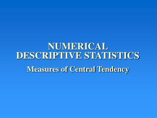 NUMERICAL       DESCRIPTIVE STATISTICS Measures of Central Tendency