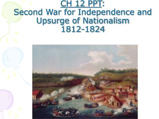 CH 12 PPT : Second War for Independence and Upsurge of Nationalism 1812-1824