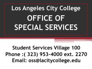 Student Services Village 100 Phone :( 323) 953-4000 ext. 2270 Email: oss@lacitycollege
