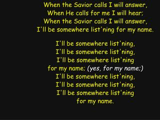 When the Savior calls I will answer, When He calls for me I will hear;