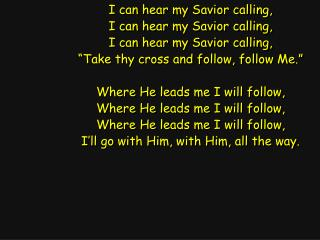 I can hear my Savior calling, I can hear my Savior calling, I can hear my Savior calling,