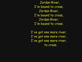 Jordan River, I'm bound to cross, Jordan River, I'm bound to cross, Jordan River,