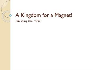 A Kingdom for a Magnet!