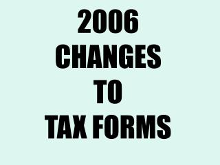 2006  CHANGES TO TAX FORMS